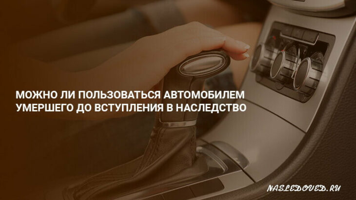 Можно ли пользоваться автомобилем умершего до вступления в наследство