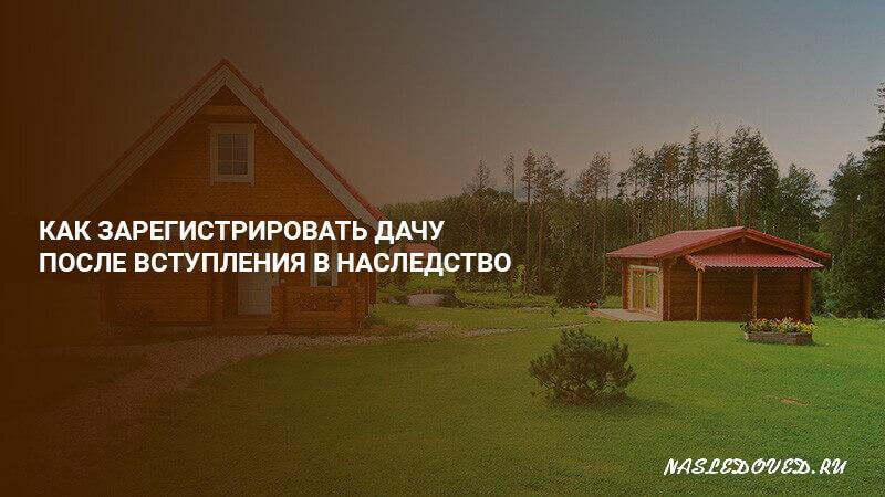Наследование садового или дачного земельного участка в 2019 году: по закону, по завещанию