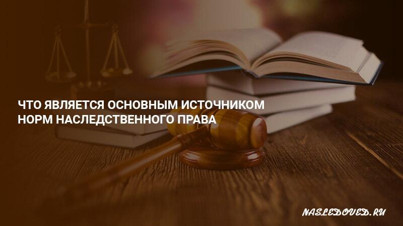 Что является основным источником норм наследственного права