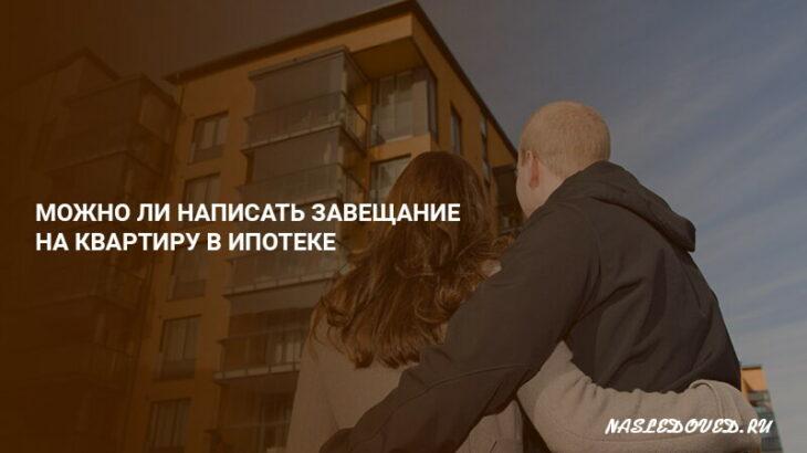 Можно ли написать завещание на квартиру в ипотеке