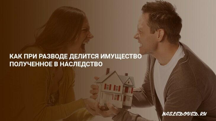 Как при разводе делится имущество полученное в наследство