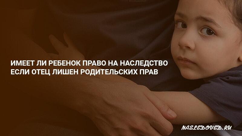 Имеет ли ребенок право на наследство, если отец лишен родительских прав
