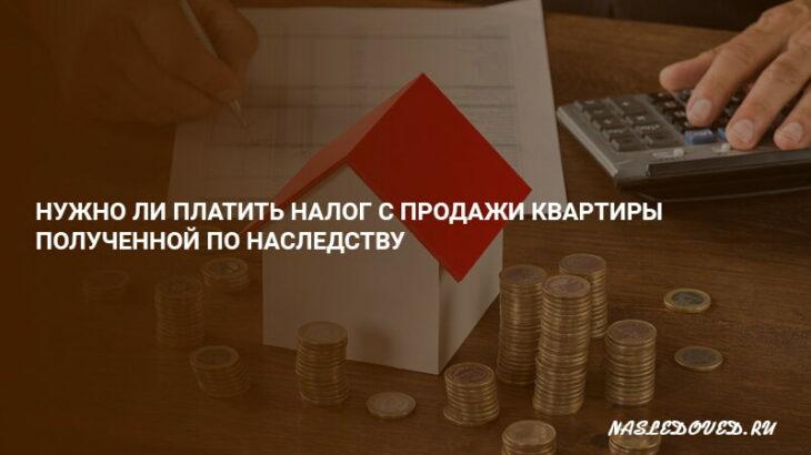 Нужно ли платить налог с продажи квартиры полученной по наследству