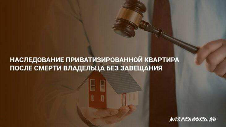 Наследование приватизированной квартира после смерти владельца без завещания