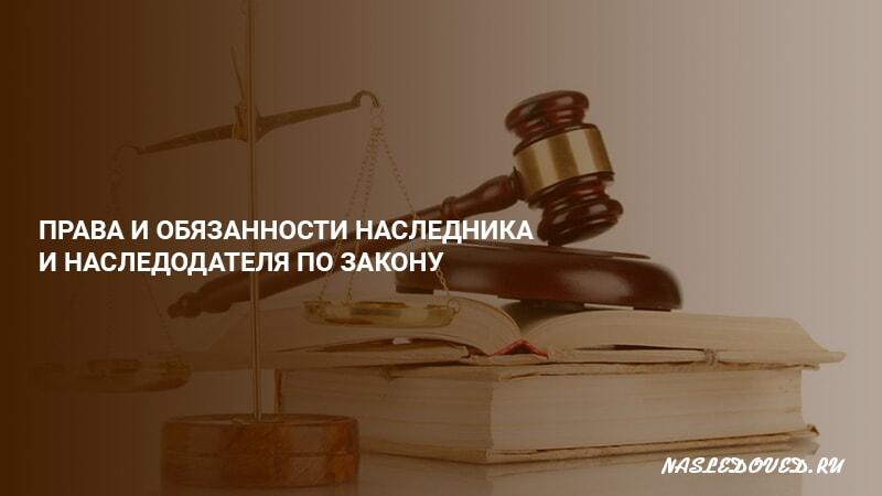 Права и обязанности наследника и наследодателя по закону, по завещанию, последствия несоблюдения прав и обязанностей, если наследодатель не зарегистрировал право собственности